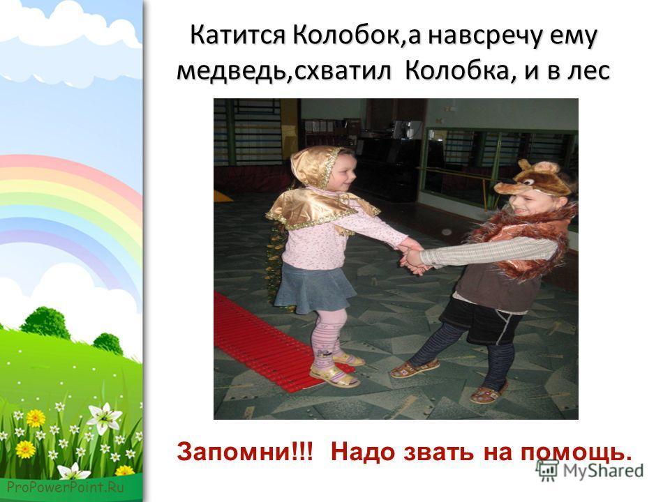 ProPowerPoint.Ru Катится Колобок,а навсречу ему медведь,схватил Колобка, и в лес Запомни!!! Надо звать на помощь.