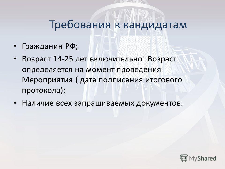 Гражданин РФ; Возраст 14-25 лет включительно! Возраст определяется на момент проведения Мероприятия ( дата подписания итогового протокола); Наличие всех запрашиваемых документов. Требования к кандидатам