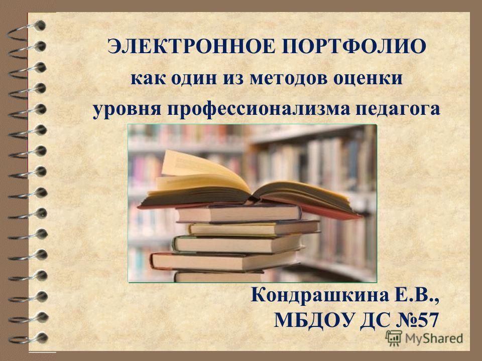 ЭЛЕКТРОННОЕ ПОРТФОЛИО как один из методов оценки уровня профессионализма педагога Кондрашкина Е.В., МБДОУ ДС 57