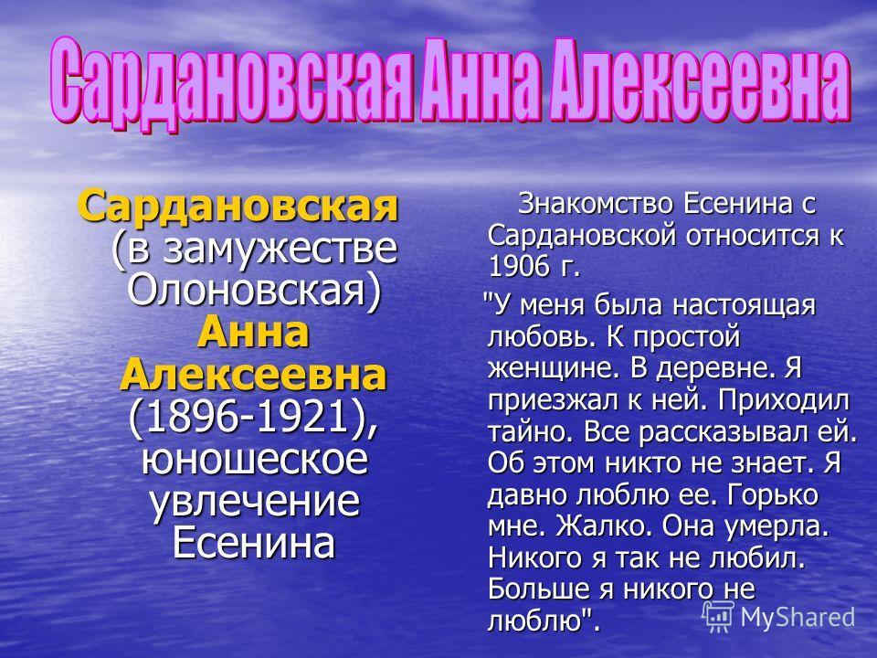 Сардановская (в замужестве Олоновская) Анна Алексеевна (1896-1921), юношеское увлечение Есенина Знакомство Есенина с Сардановской относится к 1906 г. Знакомство Есенина с Сардановской относится к 1906 г.