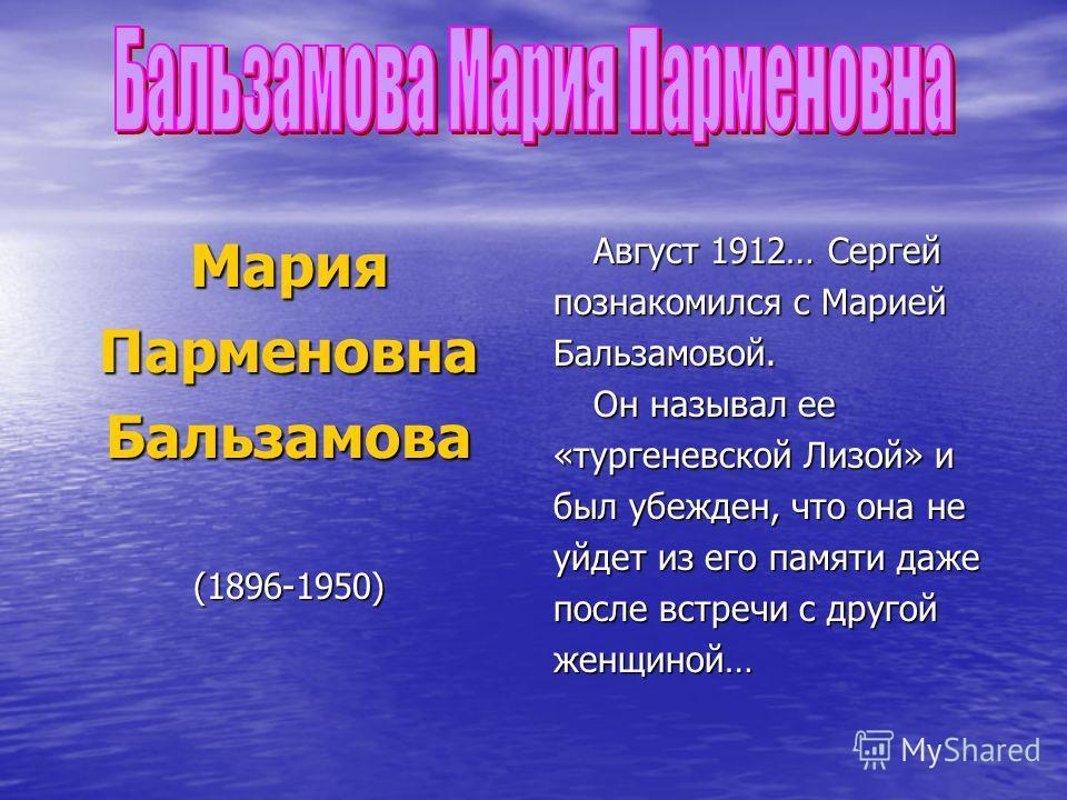 МарияПарменовнаБальзамова(1896-1950) Август 1912… Сергей познакомился с Марией Бальзамовой. Он называл ее «тургеневской Лизой» и был убежден, что она не уйдет из его памяти даже после встречи с другой женщиной…