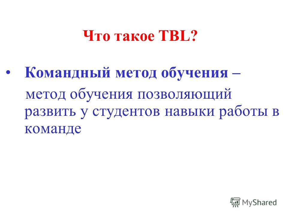 Что такое TBL? Командный метод обучения – метод обучения позволяющий развить у студентов навыки работы в команде