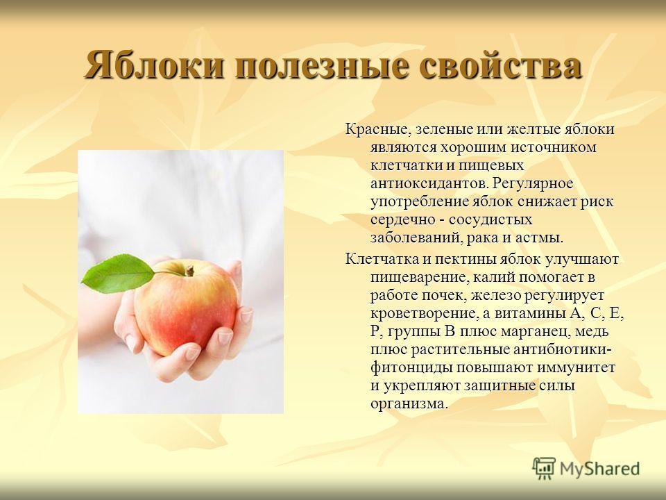 Яблоки полезные свойства Красные, зеленые или желтые яблоки являются хорошим источником клетчатки и пищевых антиоксидантов. Регулярное употребление яблок снижает риск сердечно - сосудистых заболеваний, рака и астмы. Клетчатка и пектины яблок улучшают