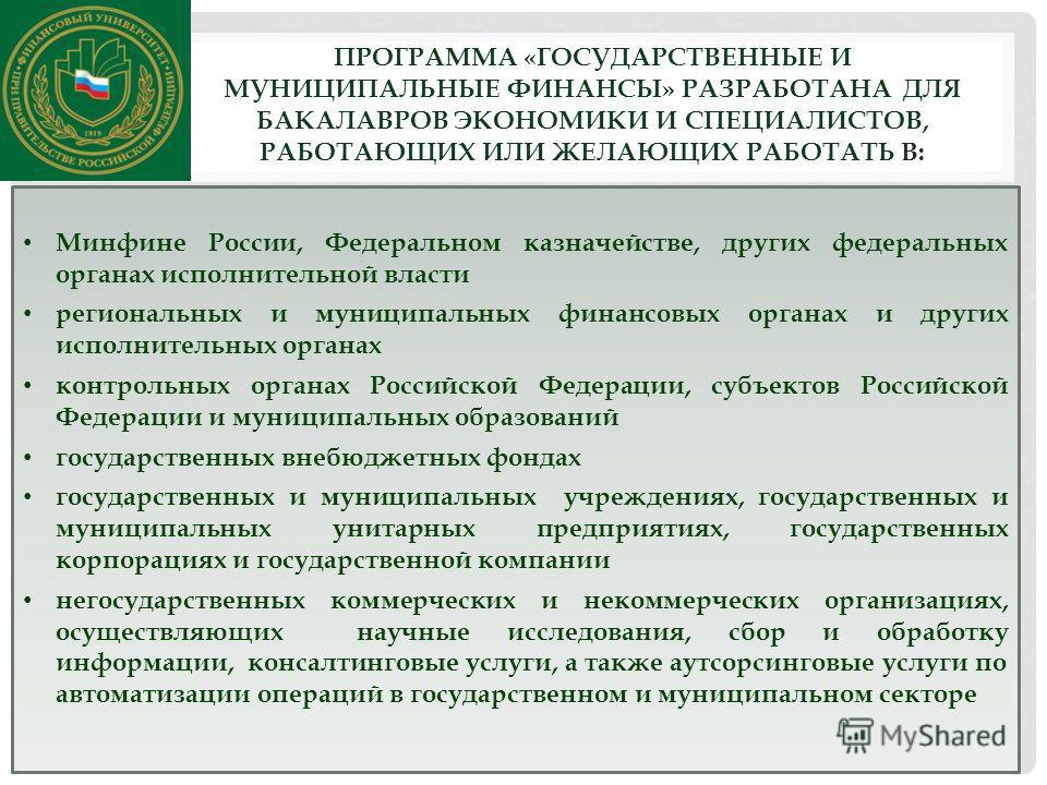 ПРОГРАММА «ГОСУДАРСТВЕННЫЕ И МУНИЦИПАЛЬНЫЕ ФИНАНСЫ» РАЗРАБОТАНА ДЛЯ БАКАЛАВРОВ ЭКОНОМИКИ И СПЕЦИАЛИСТОВ, РАБОТАЮЩИХ ИЛИ ЖЕЛАЮЩИХ РАБОТАТЬ В: Минфине России, Федеральном казначействе, других федеральных органах исполнительной власти региональных и мун