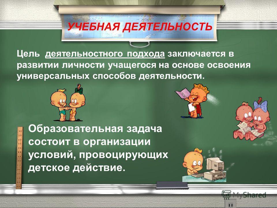 Цель деятельностного подхода заключается в развитии личности учащегося на основе освоения универсальных способов деятельности. Образовательная задача состоит в организации условий, провоцирующих детское действие. УЧЕБНАЯ ДЕЯТЕЛЬНОСТЬ
