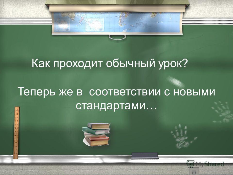 Как проходит обычный урок? Теперь же в соответствии с новыми стандартами…