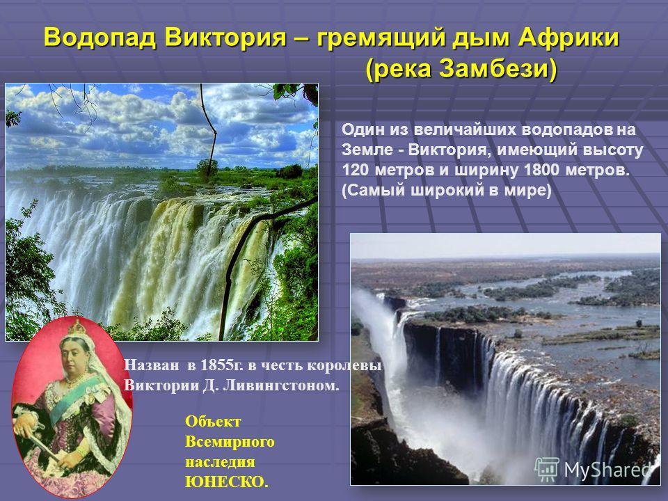 Водопад Виктория – гремящий дым Африки (река Замбези) Один из величайших водопадов на Земле - Виктория, имеющий высоту 120 метров и ширину 1800 метров. (Самый широкий в мире) Назван в 1855г. в честь королевы Виктории Д. Ливингстоном. Объект Всемирног