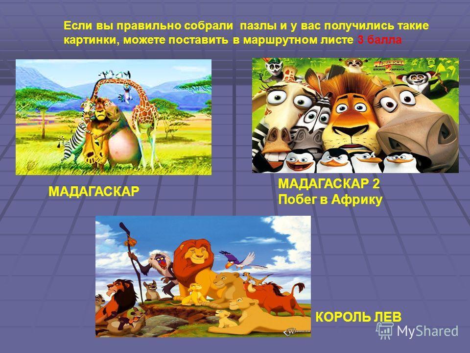 МАДАГАСКАР КОРОЛЬ ЛЕВ МАДАГАСКАР 2 Побег в Африку Если вы правильно собрали пазлы и у вас получились такие картинки, можете поставить в маршрутном листе 3 балла