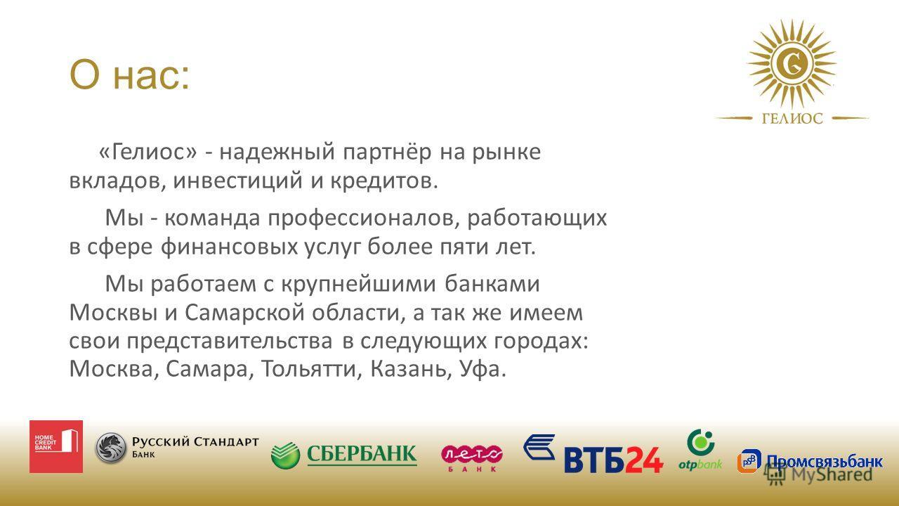 О нас: «Гелиос» - надежный партнёр на рынке вкладов, инвестиций и кредитов. Мы - команда профессионалов, работающих в сфере финансовых услуг более пяти лет. Мы работаем с крупнейшими банками Москвы и Самарской области, а так же имеем свои представите