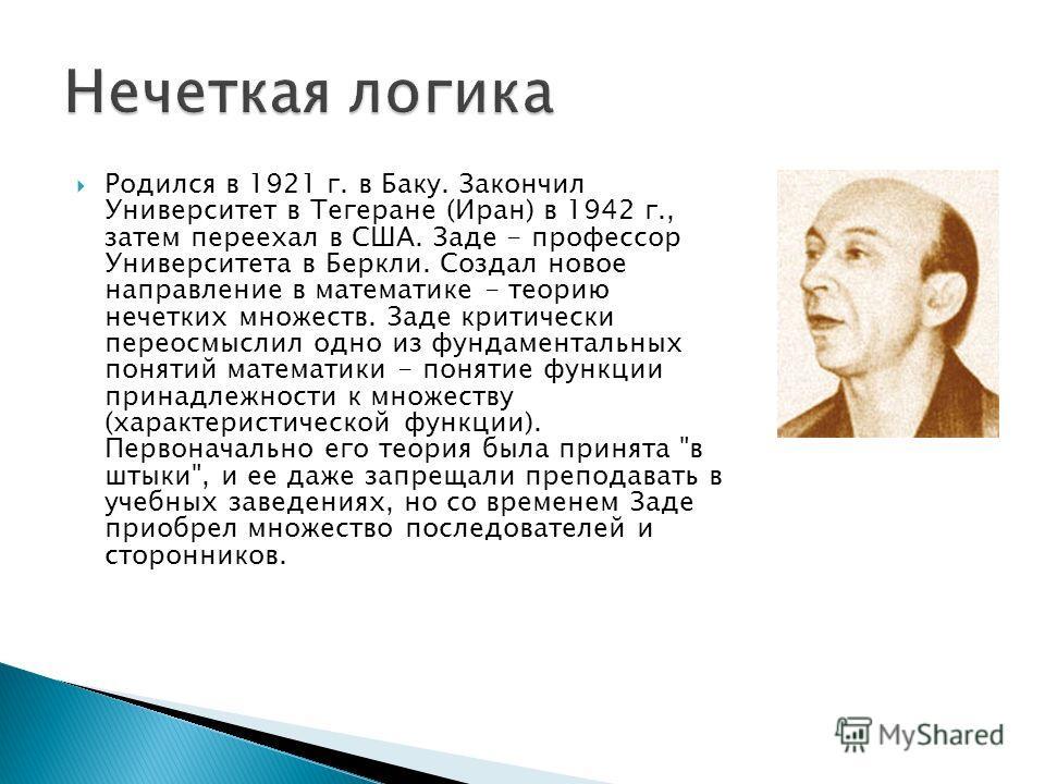 Родился в 1921 г. в Баку. Закончил Университет в Тегеране (Иран) в 1942 г., затем переехал в США. Заде - профессор Университета в Беркли. Создал новое направление в математике - теорию нечетких множеств. Заде критически переосмыслил одно из фундамент