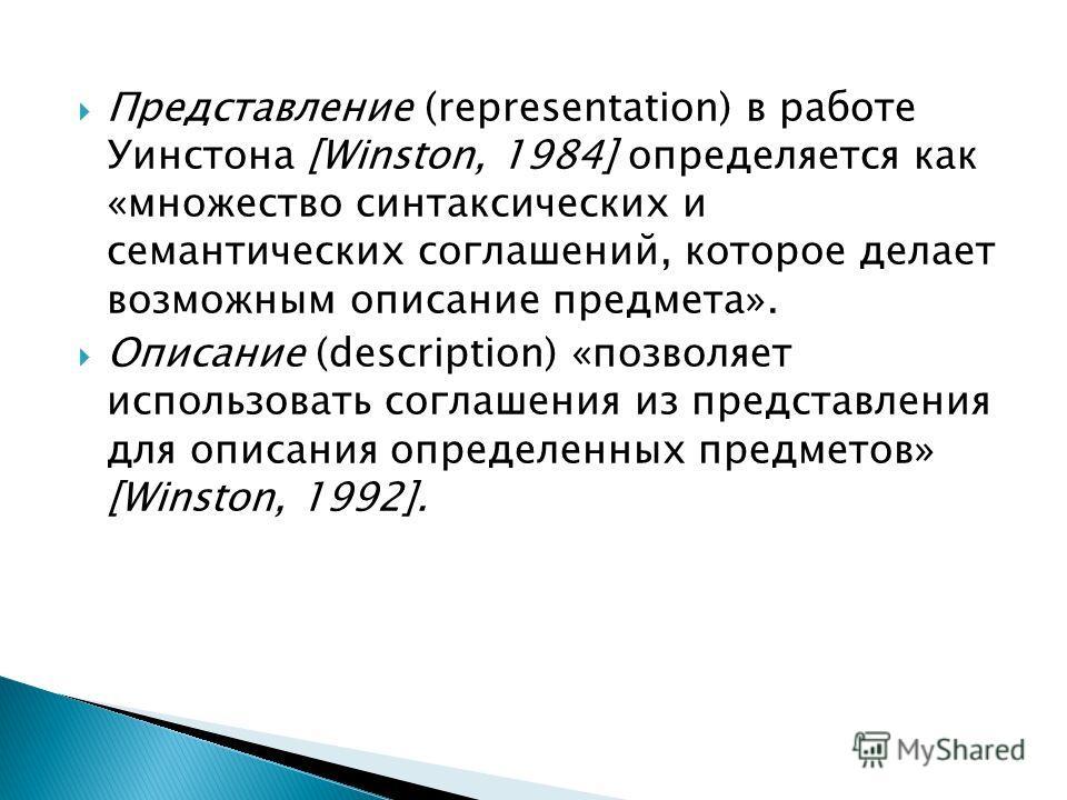 Представление (representation) в работе Уинстона [Winston, 1984] определяется как «множество синтаксических и семантических соглашений, которое делает возможным описание предмета». Описание (description) «позволяет использовать соглашения из представ
