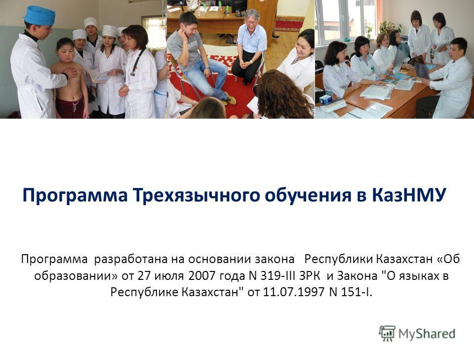 Программа Трехязычного обучения в КазНМУ Программа разработана на основании закона Республики Казахстан «Об образовании» от 27 июля 2007 года N 319-III ЗРК и Закона О языках в Республике Казахстан от 11.07.1997 N 151-I.