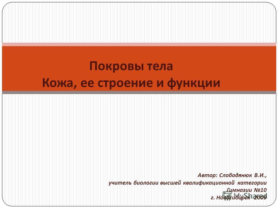 Покровы тела Кожа, ее строение и функции Автор : Слободянюк В. И., учитель биологии высшей квалификационной категории Гимназии 10 г. Новосибирск 2009