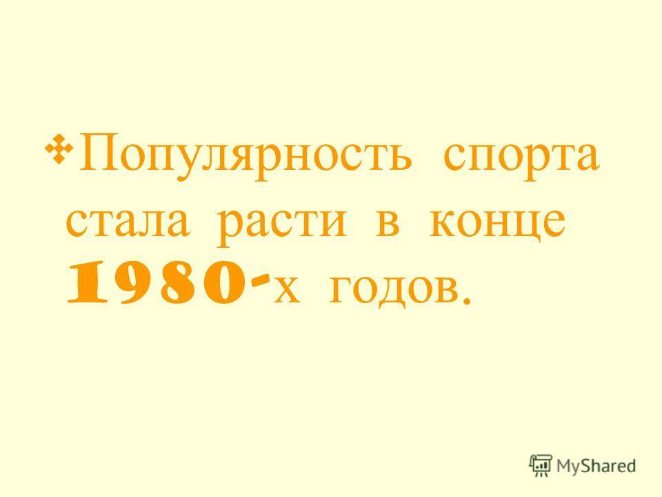 Популярность спорта стала расти в конце 1980- х годов.