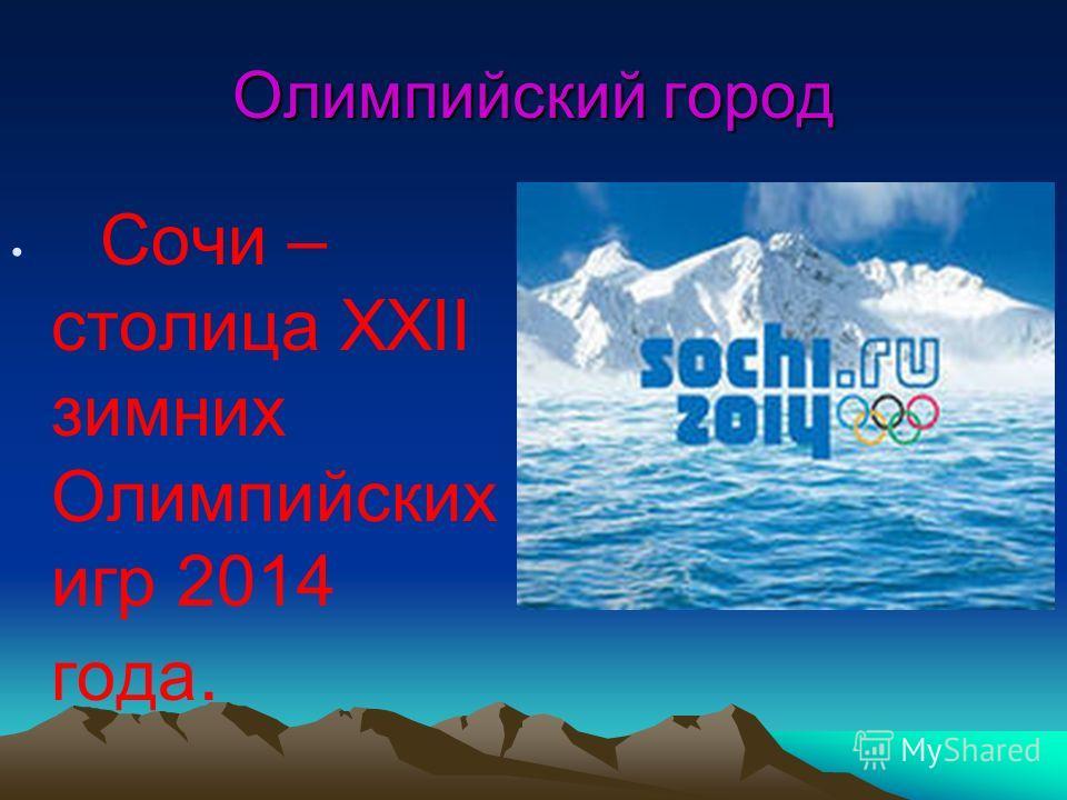 Олимпийский город Сочи – столица XXII зимних Олимпийских игр 2014 года.