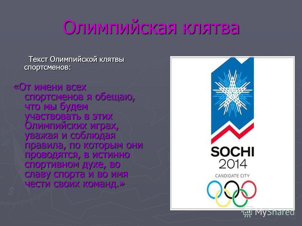 Олимпийская клятва Текст Олимпийской клятвы спортсменов: Текст Олимпийской клятвы спортсменов: «От имени всех спортсменов я обещаю, что мы будем участвовать в этих Олимпийских играх, уважая и соблюдая правила, по которым они проводятся, в истинно спо