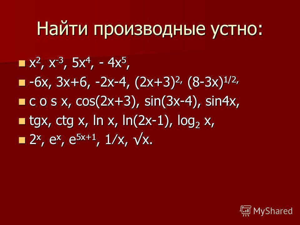 Найти производные устно: х 2, х -3, 5х 4, - 4х 5, х 2, х -3, 5х 4, - 4х 5, -6х, 3х+6, -2х-4, (2х+3) 2, (8-3х) 1/2, -6х, 3х+6, -2х-4, (2х+3) 2, (8-3х) 1/2, c o s x, сos(2x+3), sin(3x-4), sin4x, c o s x, сos(2x+3), sin(3x-4), sin4x, tgx, ctg x, ln x, l