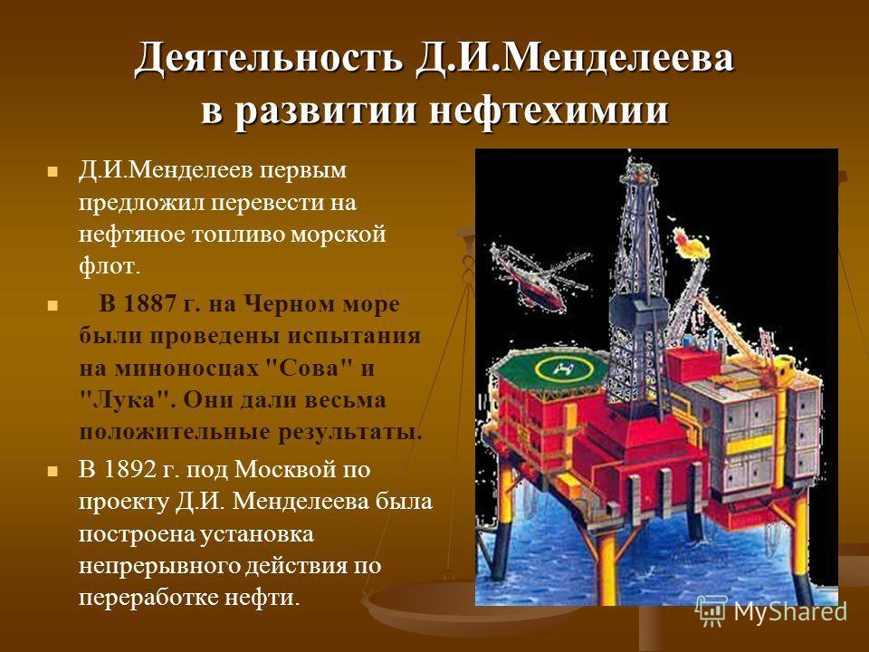 Деятельность Д.И.Менделеева в развитии нефтехимии Д.И.Менделеев первым предложил перевести на нефтяное топливо морской флот. В 1887 г. на Черном море были проведены испытания на миноносцах