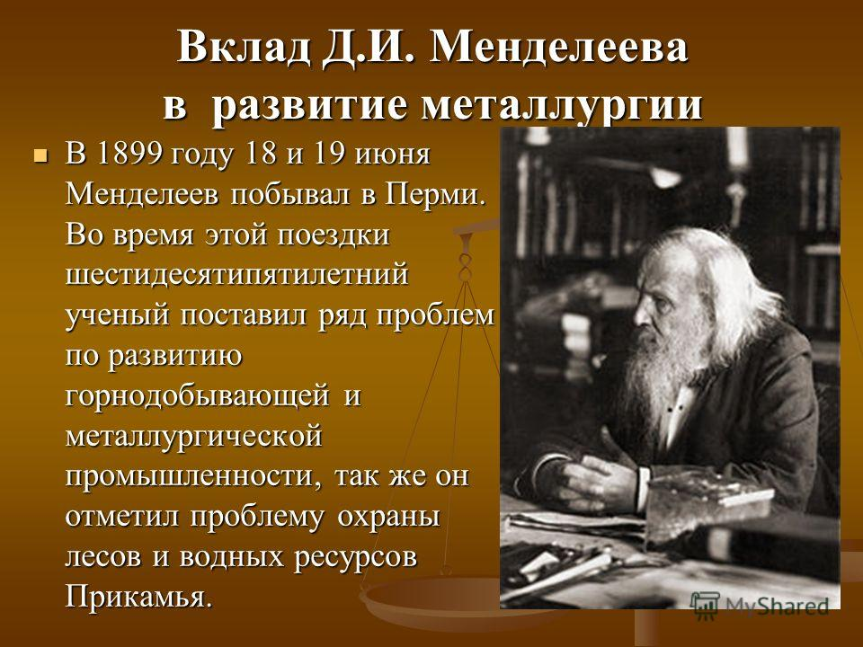 Вклад Д.И. Менделеева в развитие металлургии В 1899 году 18 и 19 июня Менделеев побывал в Перми. Во время этой поездки шестидесятипятилетний ученый поставил ряд проблем по развитию горнодобывающей и металлургической промышленности, так же он отметил