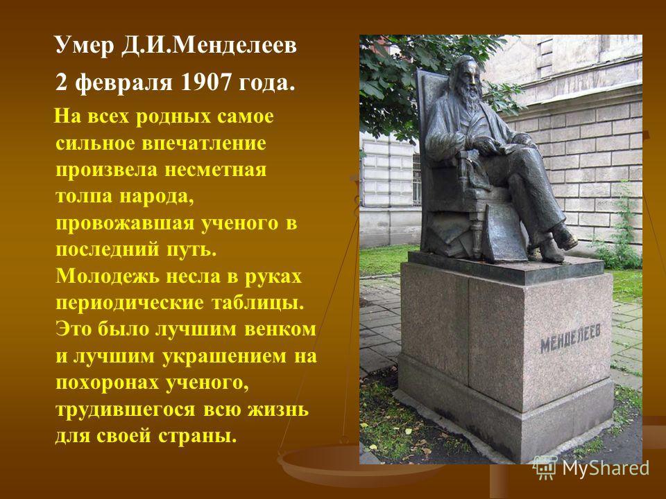 Умер Д.И.Менделеев 2 февраля 1907 года. На всех родных самое сильное впечатление произвела несметная толпа народа, провожавшая ученого в последний путь. Молодежь несла в руках периодические таблицы. Это было лучшим венком и лучшим украшением на похор