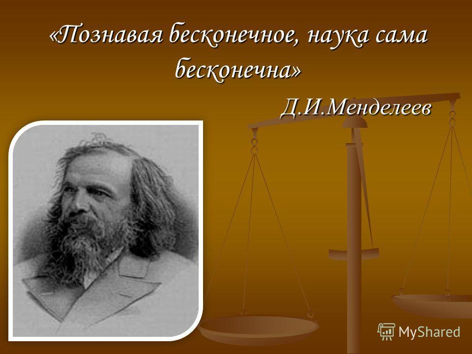 «Познавая бесконечное, наука сама бесконечна» Д.И.Менделеев