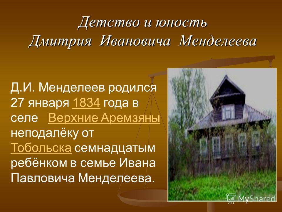 Детство и юность Дмитрия Ивановича Менделеева Д.И. Менделеев родился 27 января 1834 года в селе Верхние Аремзяны неподалёку от Тобольска семнадцатым ребёнком в семье Ивана Павловича Менделеева.1834Верхние Аремзяны Тобольска