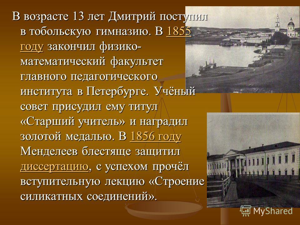 В возрасте 13 лет Дмитрий поступил в тобольскую гимназию. В 1855 году закончил физико- математический факультет главного педагогического института в Петербурге. Учёный совет присудил ему титул «Старший учитель» и наградил золотой медалью. В 1856 году