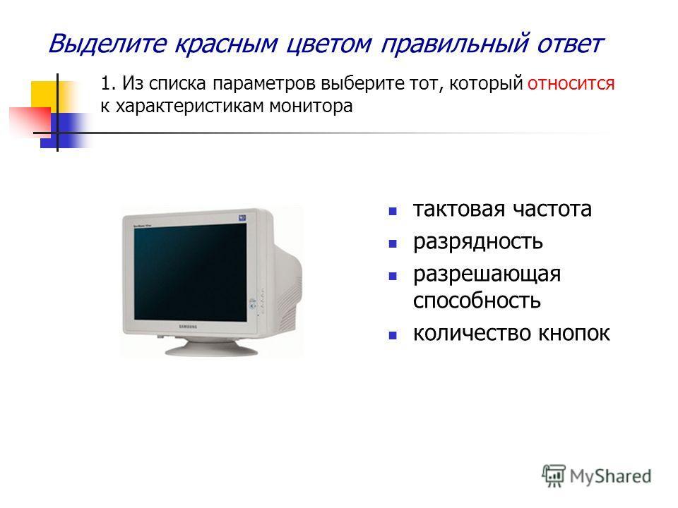 Выделите красным цветом правильный ответ 1. Из списка параметров выберите тот, который относится к характеристикам монитора тактовая частота разрядность разрешающая способность количество кнопок
