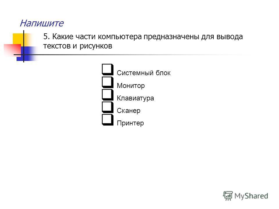 Напишите 5. Какие части компьютера предназначены для вывода текстов и рисунков Системный блок Монитор Клавиатура Сканер Принтер