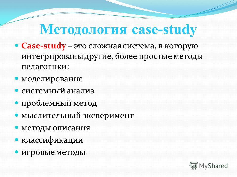 Методология case-study Case-study – это сложная система, в которую интегрированы другие, более простые методы педагогики: моделирование системный анализ проблемный метод мыслительный эксперимент методы описания классификации игровые методы