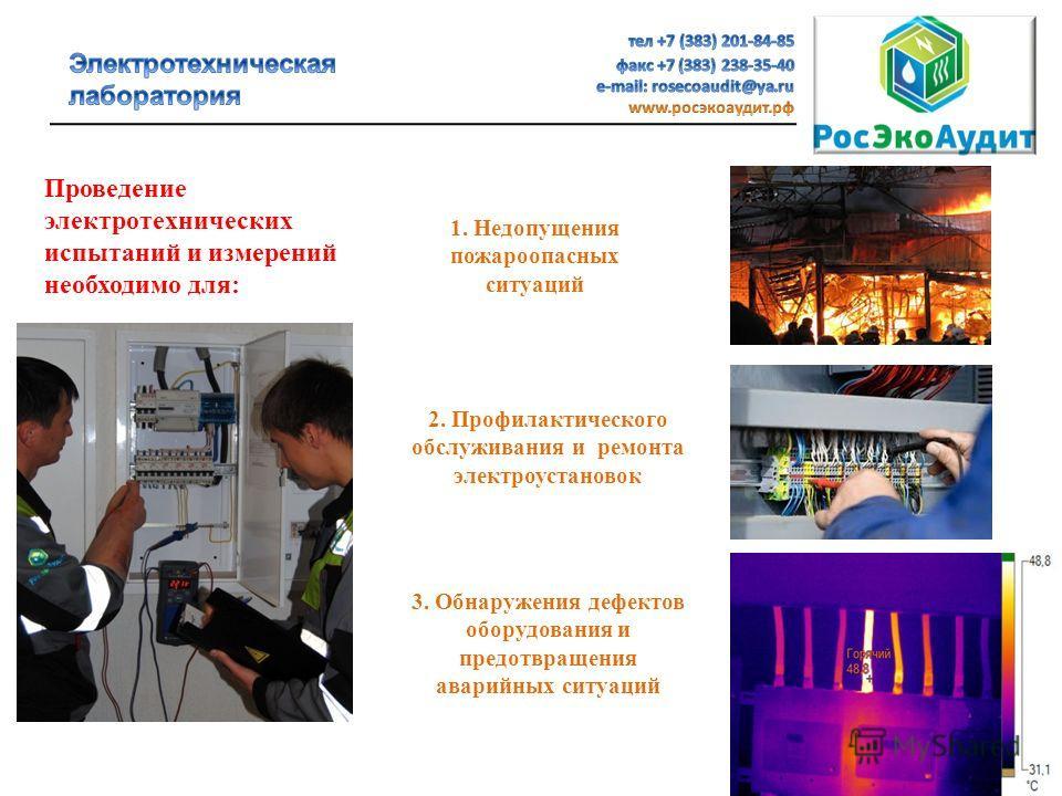 Проведение электротехнических испытаний и измерений необходимо для: 1. Недопущения пожароопасных ситуаций 2. Профилактического обслуживания и ремонта электроустановок 3. Обнаружения дефектов оборудования и предотвращения аварийных ситуаций