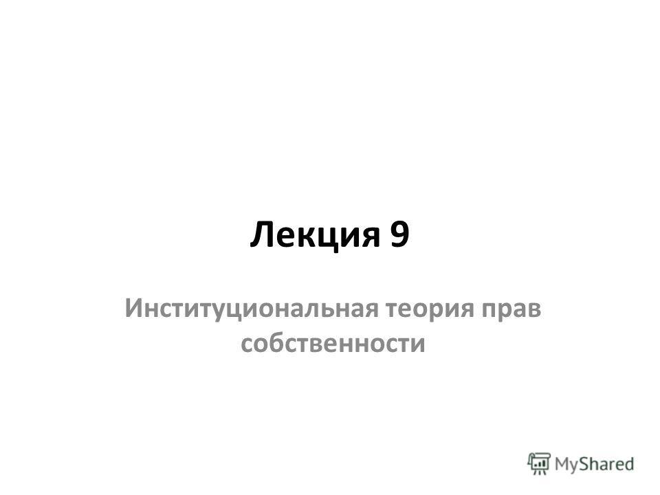 Лекция 9 Институциональная теория прав собственности