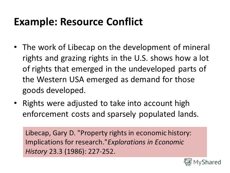 Example: Resource Conflict The work of Libecap on the development of mineral rights and grazing rights in the U.S. shows how a lot of rights that emerged in the undeveloped parts of the Western USA emerged as demand for those goods developed. Rights
