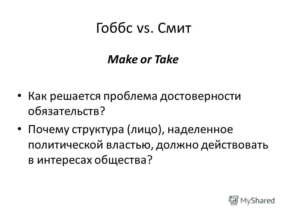 Гоббс vs. Смит Make or Take Как решается проблема достоверности обязательств? Почему структура (лицо), наделенное политической властью, должно действовать в интересах общества?
