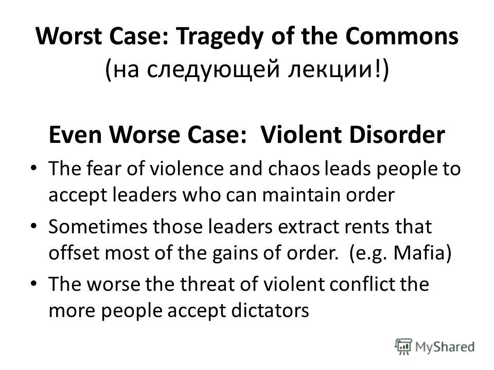 Worst Case: Tragedy of the Commons (на следующей лекции!) Even Worse Case: Violent Disorder The fear of violence and chaos leads people to accept leaders who can maintain order Sometimes those leaders extract rents that offset most of the gains of or