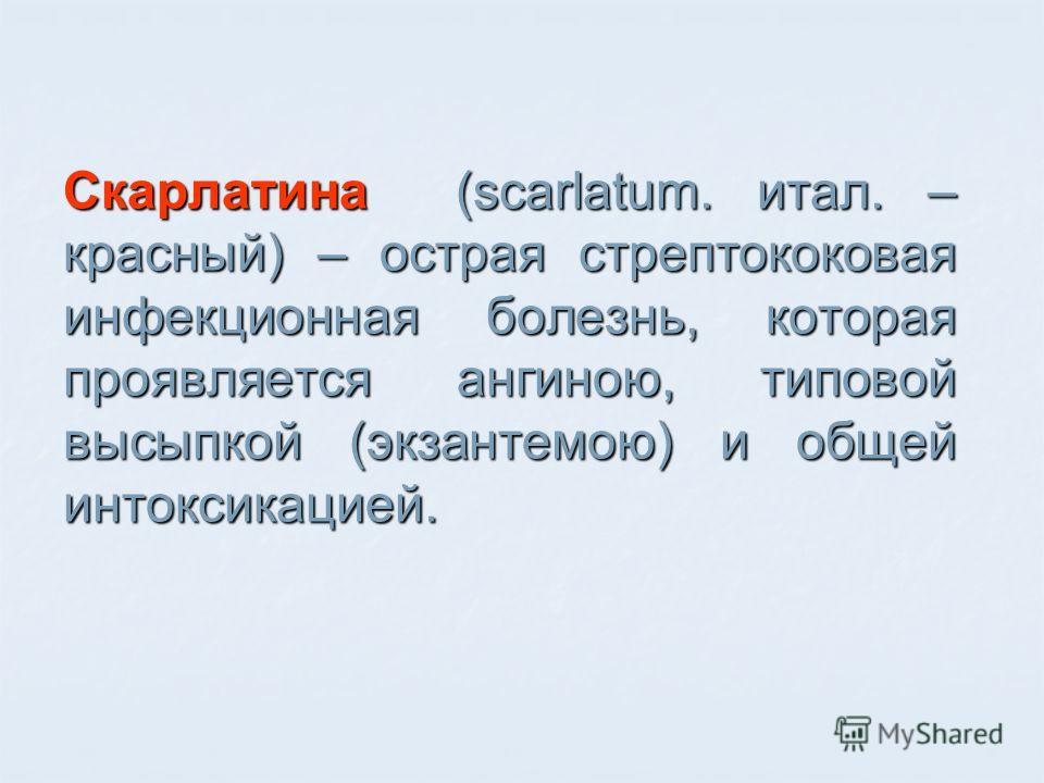Скарлатина (scarlatum. итал. – красный) – острая стрептококовая инфекционная болезнь, которая проявляется ангиною, типовой высыпкой (экзантемою) и общей интоксикацией.