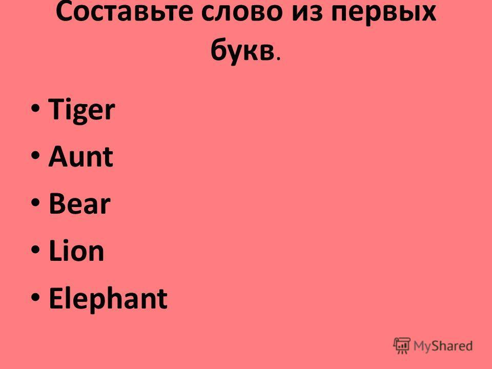 Составьте слово из первых букв. Tiger Aunt Bear Lion Elephant