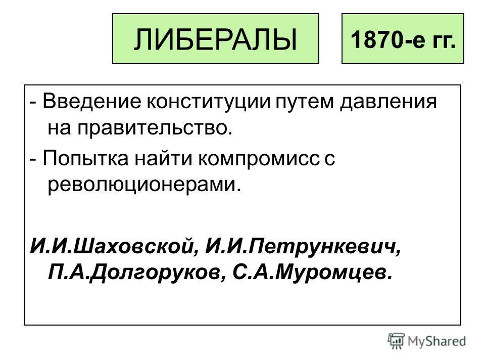 - Введение конституции путем давления на правительство. - Попытка найти компромисс с революционерами. И.И.Шаховской, И.И.Петрункевич, П.А.Долгоруков, С.А.Муромцев. ЛИБЕРАЛЫ 1870-е гг.