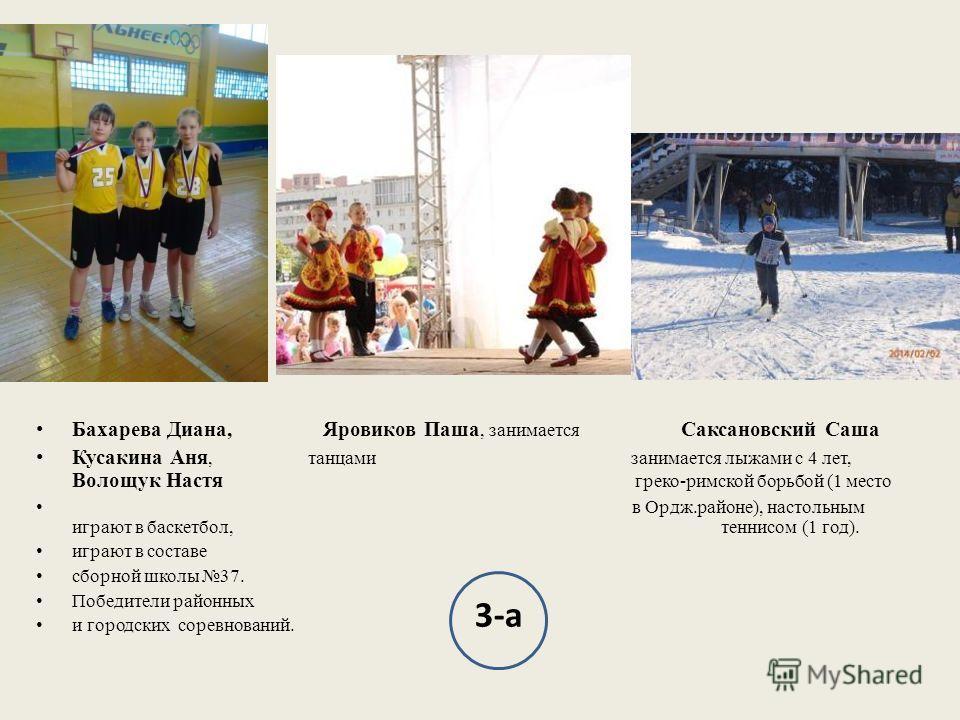 Бахарева Диана, Яровиков Паша, занимается Саксановский Саша Кусакина Аня, танцами занимается лыжами с 4 лет, Волощук Настя греко-римской борьбой (1 место в Ордж.районе), настольным играют в баскетбол, теннисом (1 год). играют в составе сборной школы