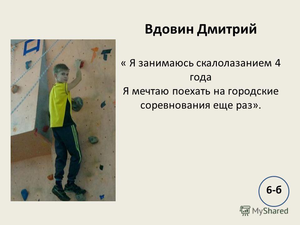 Вдовин Дмитрий « Я занимаюсь скалолазанием 4 года Я мечтаю поехать на городские соревнования еще раз». 6-б