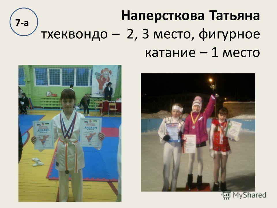 Наперсткова Татьяна тхеквондо – 2, 3 место, фигурное катание – 1 место 7-а