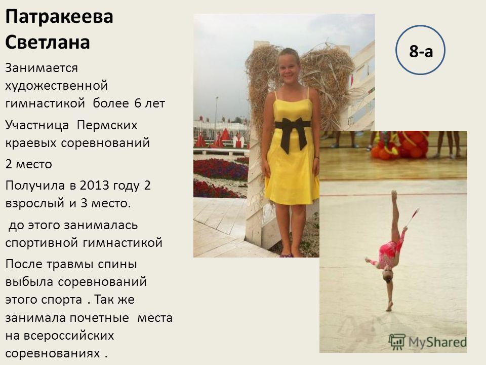 Патракеева Светлана Занимается художественной гимнастикой более 6 лет Участница Пермских краевых соревнований 2 место Получила в 2013 году 2 взрослый и 3 место. до этого занималась спортивной гимнастикой После травмы спины выбыла соревнований этого с