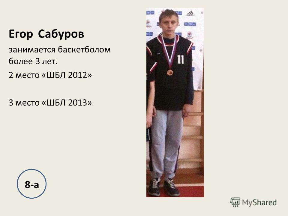Егор Сабуров занимается баскетболом более 3 лет. 2 место «ШБЛ 2012» 3 место «ШБЛ 2013» 8-а