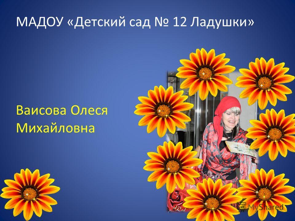 МАДОУ «Детский сад 12 Ладушки» Ваисова Олеся Михайловна