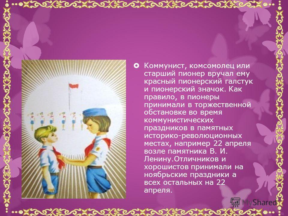 В пионерскую организацию принимались школьники в возрасте от 9 до 14 лет. Формально прием осуществлялся на добровольной основе. Вступивший в пионерскую организацию на пионерской линейке давал Торжественное обещание пионера Советского Союза.