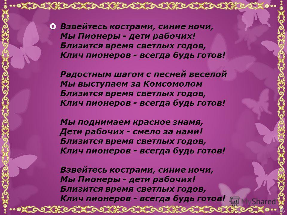 Гимном пионерской организации считается «Марш юных пионеров» советская пионерская песня, написанная в 1922 году двумя комсомольцами пианистом Сергеем Кайдан-Дешкиным и поэтом Александром Жаровым: