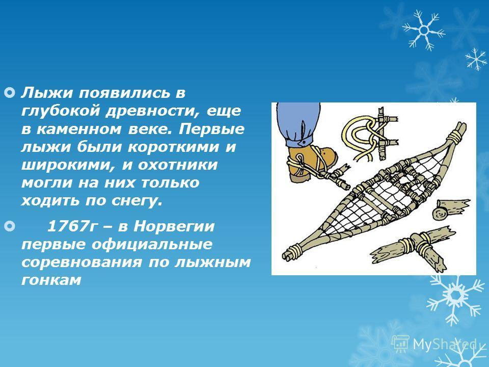 Лыжи появились в глубокой древности, еще в каменном веке. Первые лыжи были короткими и широкими, и охотники могли на них только ходить по снегу. 1767г – в Норвегии первые официальные соревнования по лыжным гонкам