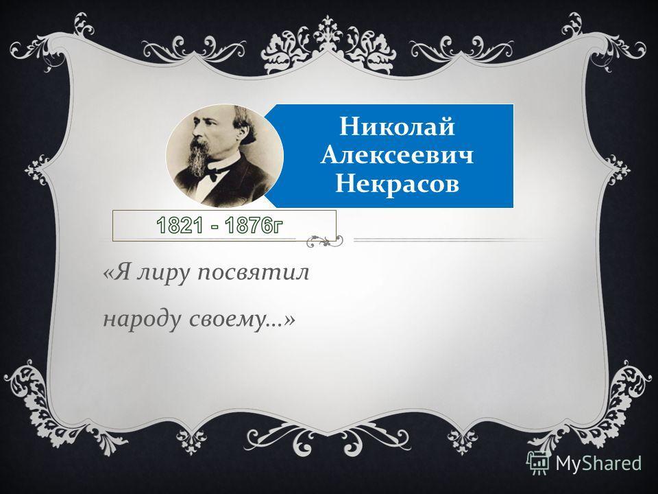 « Я лиру посвятил народу своему …» Николай Алексеевич Некрасов