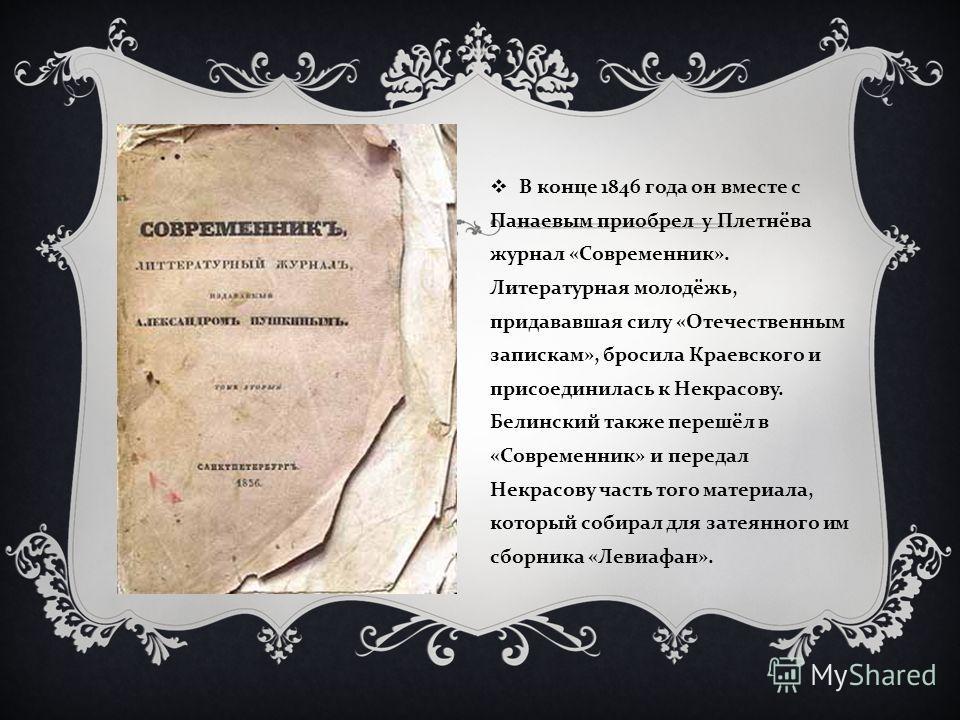 В конце 1846 года он вместе с Панаевым приобрел у Плетнёва журнал « Современник ». Литературная молодёжь, придававшая силу « Отечественным запискам », бросила Краевского и присоединилась к Некрасову. Белинский также перешёл в « Современник » и переда