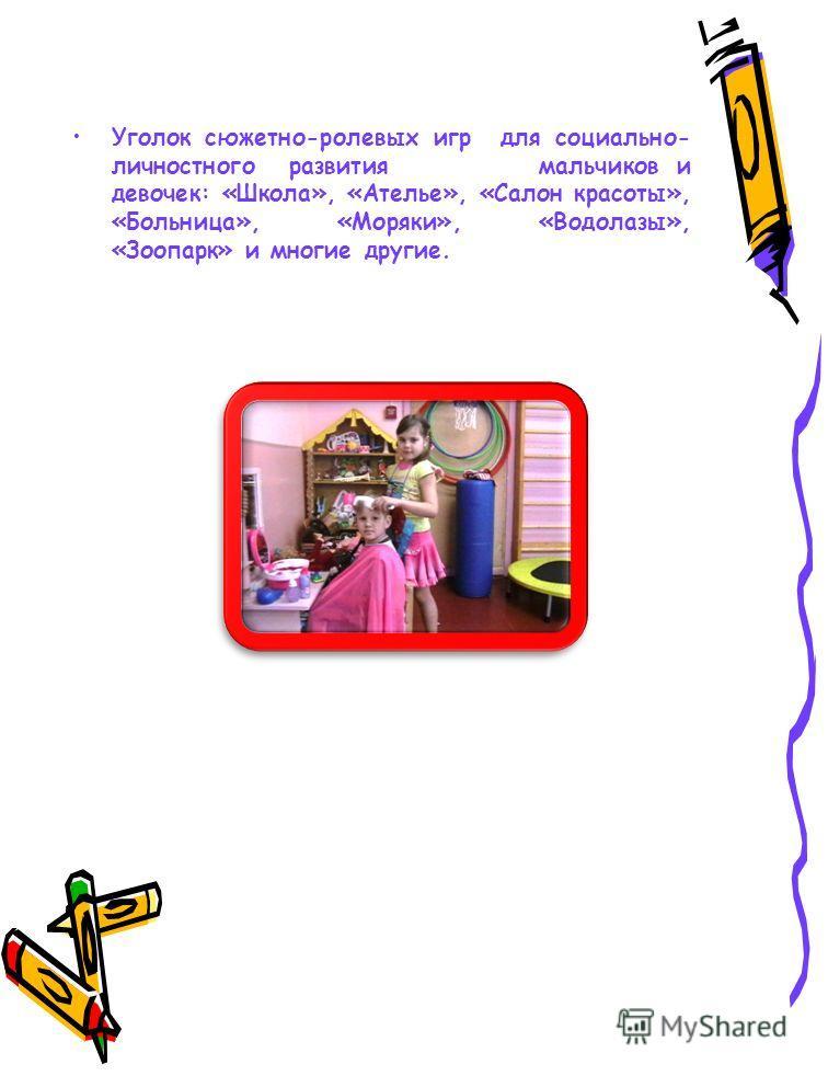 Уголок сюжетно-ролевых игр для социально- личностного развития мальчиков и девочек: «Школа», «Ателье», «Салон красоты», «Больница», «Моряки», «Водолазы», «Зоопарк» и многие другие.